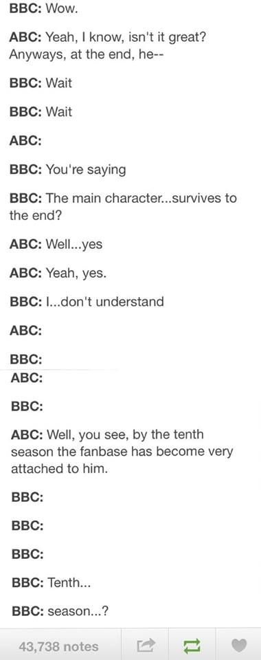 ABC: Yes, tenth season. Anyways at the end- BBC: Kill him. It'll be more fun. ABC: Wait, what? BBC: THEN END THE SHOW AND WATCH THEM SUFFER!!