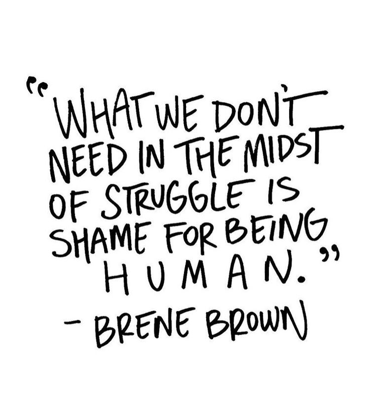 What we don't need in the midst of struggle is shame for being human. - Brene Brown