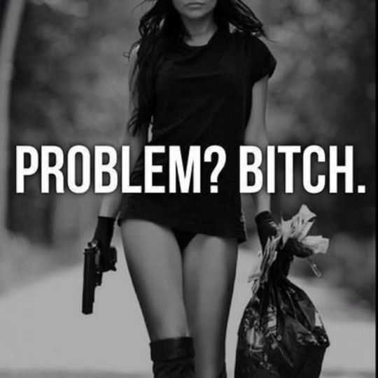 Problem? Bitch. - I'm not to be messed with.