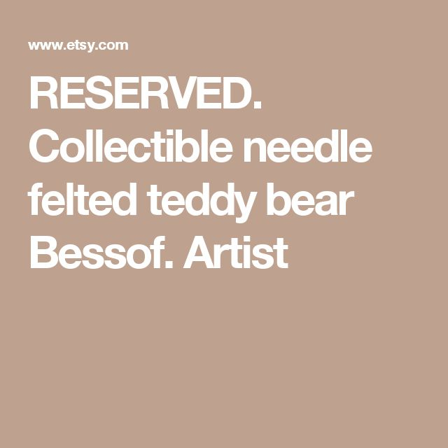 RESERVED. Collectible needle felted teddy bear Bessof. Artist