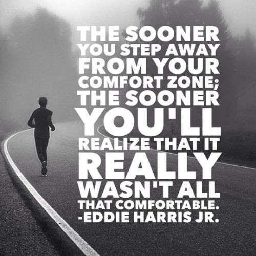 The sooner you step away from your comfort zone the sooner you're realize that it really wasn't all that comfortable.