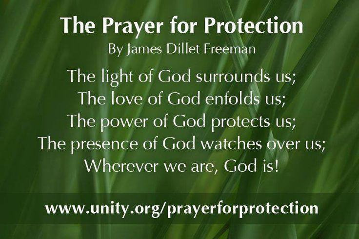 The Prayer for Protection By James Dillet Freeman  The light of God surrounds us; The love of God enfolds us; The power of God protects us; The presence of God watches over us; Wherever we are, God is!