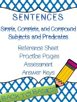 Simple sentences with simple subjects, simple predicates, compound subjects, and compound predicates. Includes a reference sheet, practice pages, assessment, and answer key.  Get Back to Basics !