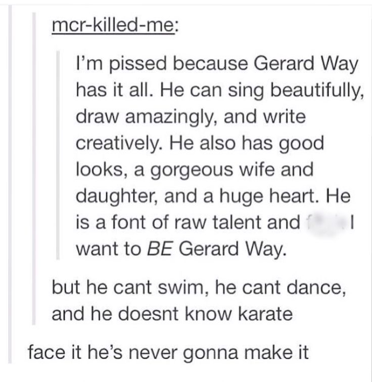 Same<<<< i wish gerard would see this because i don't think he realises what an inspiration he is
