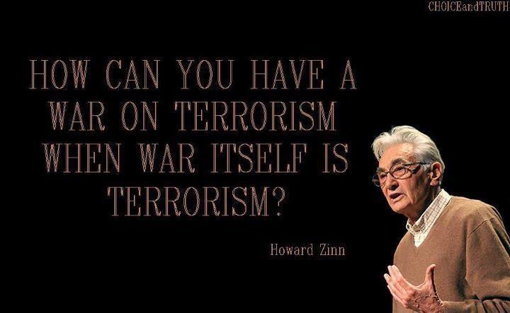 """How can you have a war on terrorism when war itself is terrorism?"" ~ Howard Zinn"