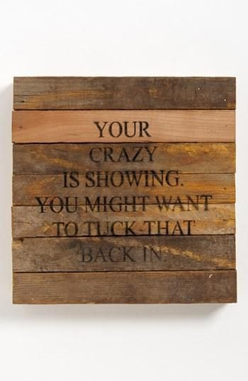 Your crazy is showing. Love it!!!