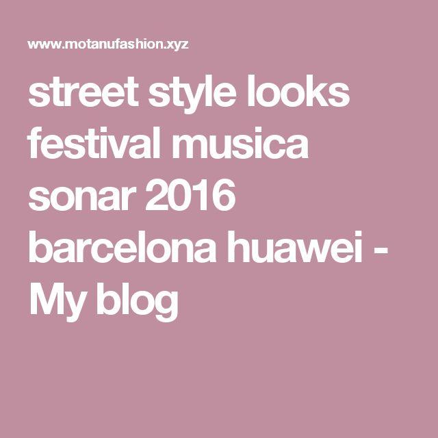 street style looks festival musica sonar 2016 barcelona huawei - My blog