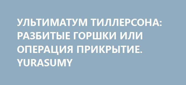 УЛЬТИМАТУМ ТИЛЛЕРСОНА: РАЗБИТЫЕ ГОРШКИ ИЛИ ОПЕРАЦИЯ ПРИКРЫТИЕ. YURASUMY http://rusdozor.ru/2017/04/12/ultimatum-tillersona-razbitye-gorshki-ili-operaciya-prikrytie-yurasumy/  Вчера госсекретарь США Рэкс Тиллерсон прибыл в Москву. Сейчас проходят его переговоры с главой МИД РФ Сергеем Лавровым, где два дипломата должны будут обсудить огромную массу накопившихся вопросов. И в первую очередь сирийских. Последние события в этой арабской стране до ...