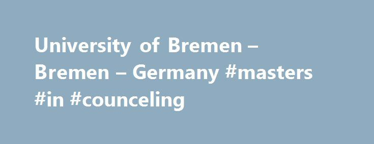 University of Bremen – Bremen – Germany #masters #in #counceling http://michigan.nef2.com/university-of-bremen-bremen-germany-masters-in-counceling/  # University of Bremen Roughly 23,000 people are currently active as students, teachers, researchers, or employees of the University of Bremen. It has become one of Germany`s eleven top universities of excellence. It is the science center of Northern Germany, renowned for its strengths in the sciences and engineering disciplines, as well as the…