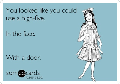 Funny Confession Ecard: You looked like you could use a high-five. In the face. With a door.