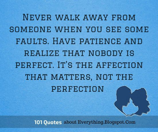 Never walk away from someone when you see some faults. Have patience and realize that nobody is perfect. It's the affection that matters, not the perfection  #relationship #quotes