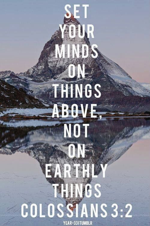 """""""Set your minds on things above, not on earthly things."""" - Colossians 3:2"""