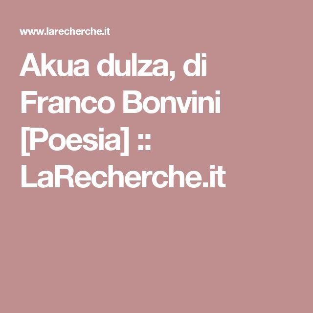 Akua dulza, di Franco Bonvini [Poesia] ::   LaRecherche.it