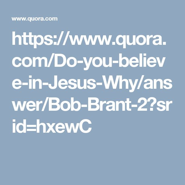 https://www.quora.com/Do-you-believe-in-Jesus-Why/answer/Bob-Brant-2?srid=hxewC
