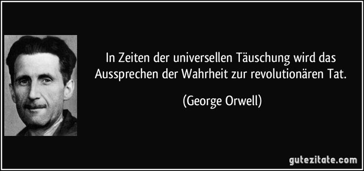 In Zeiten der universellen Täuschung wird das Aussprechen der Wahrheit zur revolutionären Tat. (George Orwell)