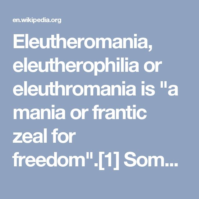 """Eleutheromania, eleutherophilia or eleuthromania is """"a mania or frantic zeal for freedom"""".[1] Some usages of the term make it sound like it could be used in a medical context with a hint of an irrational disorder, such as John G Robertson's definition that described it as a mad zeal or irresistible craving for freedom.[2] However other usages assign to the term normal human emotional responses such as a mere passion for liberty.[3] Individuals with this condition are called…"""