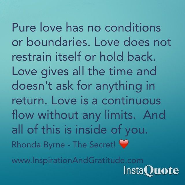 """Pure love has no conditions or boundaries. Love does not restrain itself or hold back. Love gives all the time and doesn't ask for anything in return. Love is a continuous flow without any limits. And all of this is inside you."" ~Rhonda Byrne"