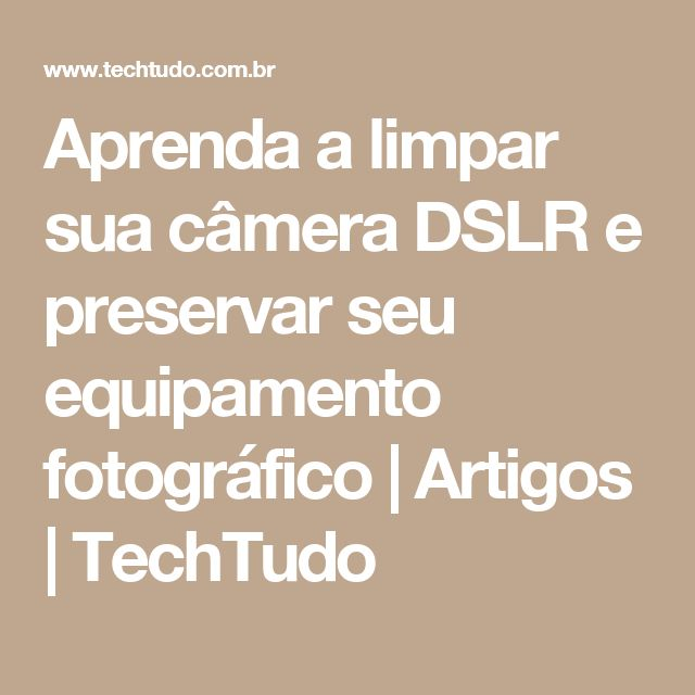 Aprenda a limpar sua câmera DSLR e preservar seu equipamento fotográfico   Artigos   TechTudo