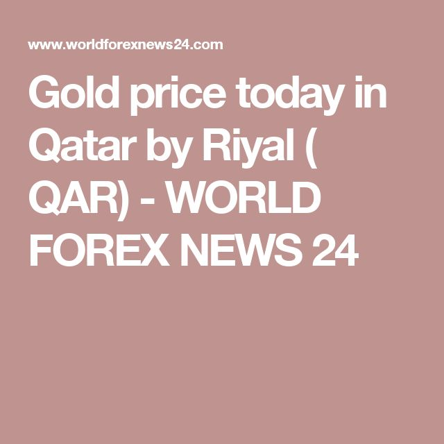 Gold price today in Qatar by Riyal ( QAR) - WORLD FOREX NEWS 24