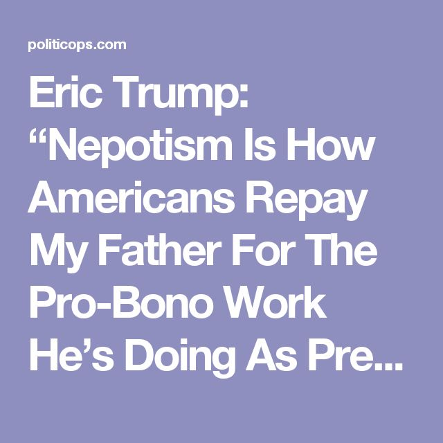 "Eric Trump: ""Nepotism Is How Americans Repay My Father For The Pro-Bono Work He's Doing As President"" - Newslo"