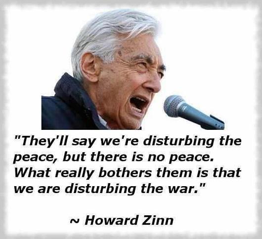"""....we are disturbing the war.""  Howard Zinn"