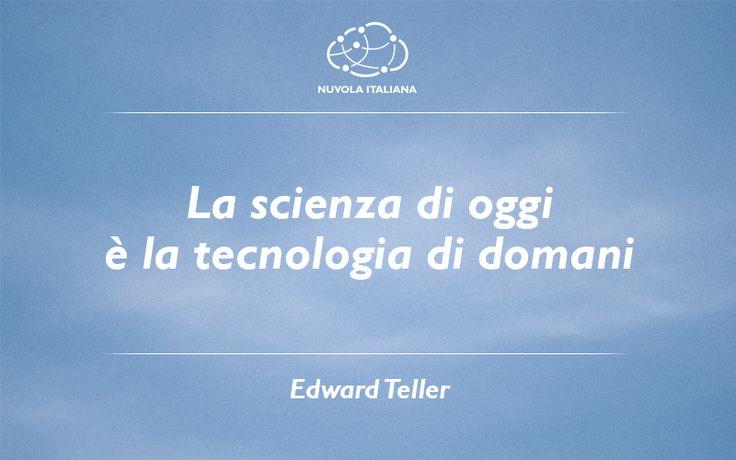 """""""La scienza di oggi è la tecnologia di domani."""" - Edward Teller #NuvolaQuotes"""