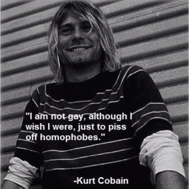 """I am not gay, although I wish I were, just to piss off homophobes."" - Kurt Cobain LGBT quote about homophobia."