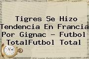 http://tecnoautos.com/wp-content/uploads/imagenes/tendencias/thumbs/tigres-se-hizo-tendencia-en-francia-por-gignac-futbol-totalfutbol-total.jpg Gignac. Tigres se hizo tendencia en Francia por Gignac - Futbol TotalFutbol Total, Enlaces, Imágenes, Videos y Tweets - http://tecnoautos.com/actualidad/gignac-tigres-se-hizo-tendencia-en-francia-por-gignac-futbol-totalfutbol-total/