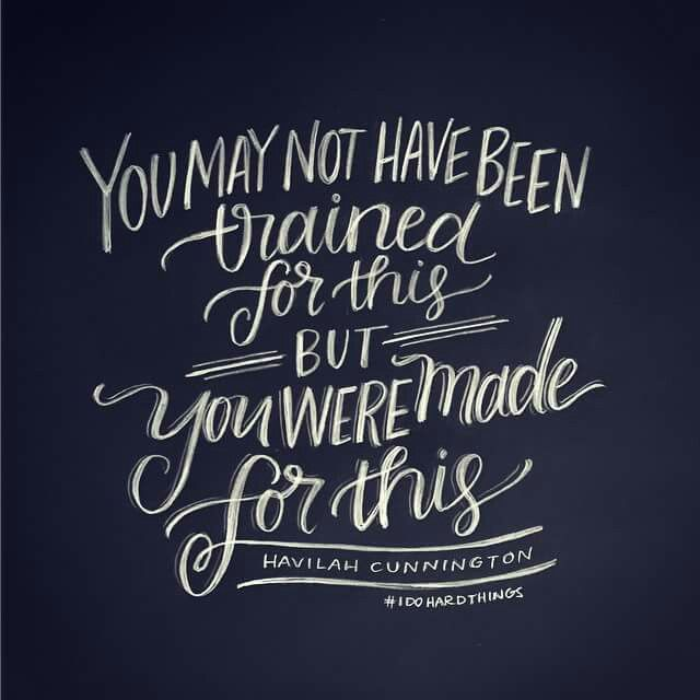 You may not have been trained for this BUT you were made for this. ~ Havilah Cunnington <3 @andrearhowey