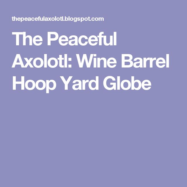 The Peaceful Axolotl: Wine Barrel Hoop Yard Globe