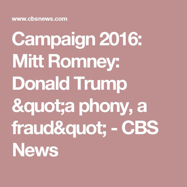 Campaign 2016: Mitt Romney: Donald Trump is a phony, and a fraud - CBS News AMAZING HOW TRUMP CAN MAKE THE BIGGEST P^%$K LOOK LIKE A RESONABLE  PERSON!