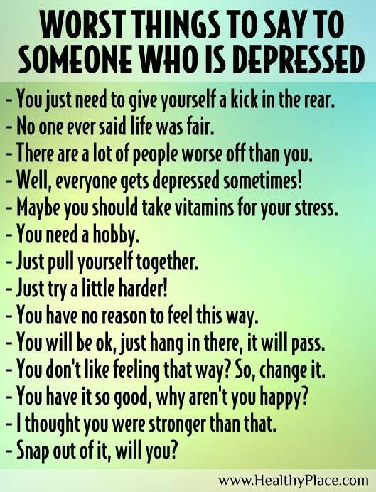 These are things I have heard & from other suffers of Depression. Trust me, these are things that won't evoke a positive response...