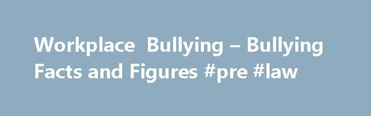 Workplace Bullying – Bullying Facts and Figures #pre #law http://laws.nef2.com/2017/05/01/workplace-bullying-bullying-facts-and-figures-pre-law/  #workplace bullying laws # Workplace Bullying: Bullying Facts and Figures Updated July 25, 2016 What is Workplace Bullying? According to the Workplace Bullying Institute, workplace bullying is repeated, health-harming mistreatment of one or more persons (the targets) by one or more perpetrators that takes one or more of the following forms: Verbal…