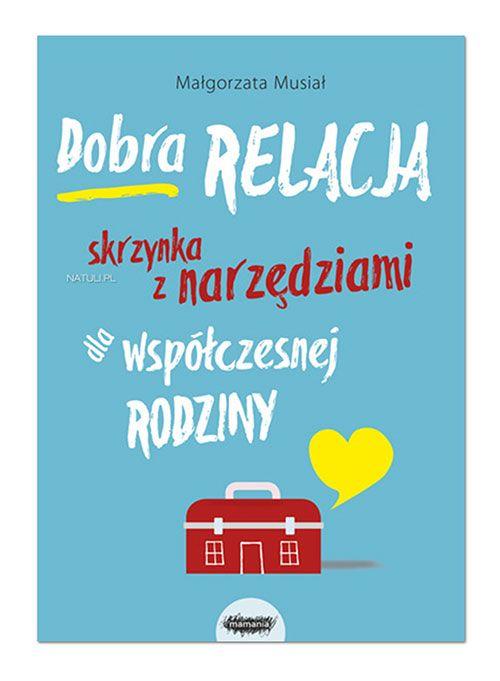 """""""Dobra relacja. Skrzynka z narzędziami dla współczesnej rodziny"""" - uskrzydlająca podróż do świata miłości, uważności, zrozumienia i samoświadomości - dziecisawazne.pl - naturalne rodzicielstwo"""