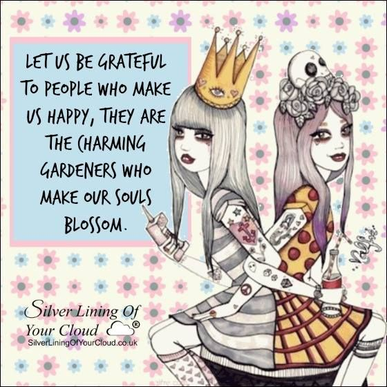 Let us be grateful to people who make us happy, they are the charming gardeners who make our souls blossom. -Marcel Proust..._More fantastic quotes on: https://www.facebook.com/SilverLiningOfYourCloud  _Follow my Quote Blog on: http://silverliningofyourcloud.wordpress.com/