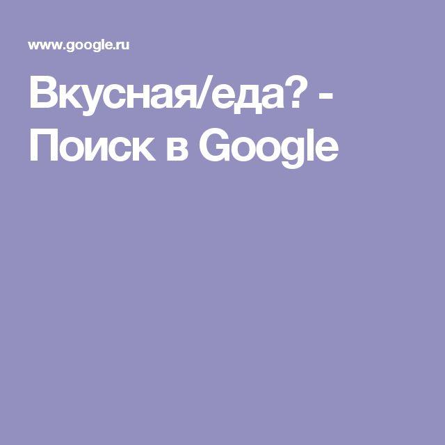 Вкусная/еда🍬 - Поиск в Google