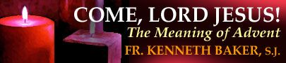 Come, Lord Jesus! The Meaning of Advent | Fr. Kenneth Baker, S.J. | A Homily for the First Sunday of Advent, 2007 | From the November 2007