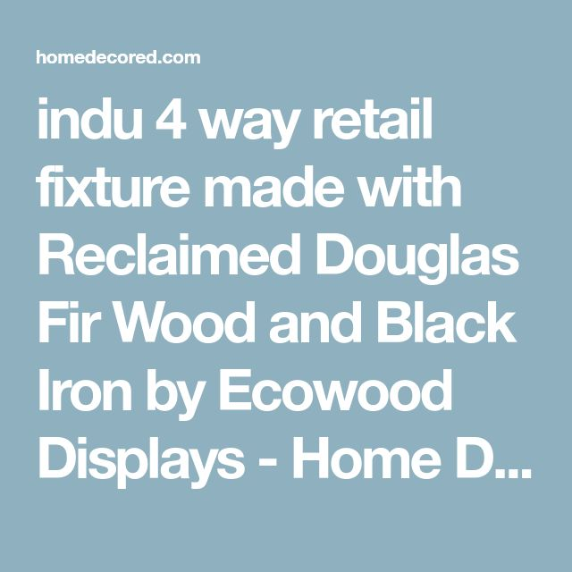 indu 4 way retail fixture made with Reclaimed Douglas Fir Wood and Black Iron by Ecowood Displays - Home Decoration - Interior Design Ideas