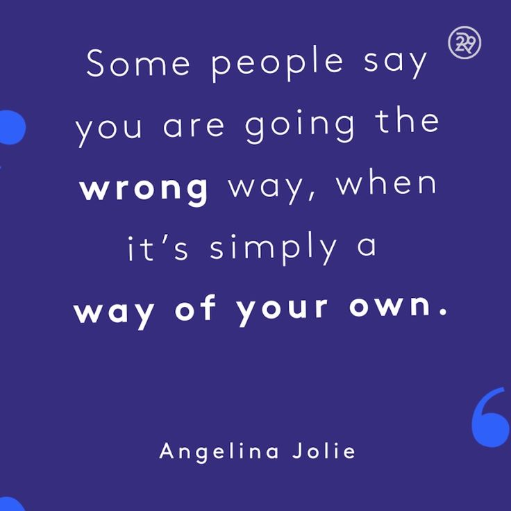 Some people say you are going the wrong way, when it's simply a way of your own.