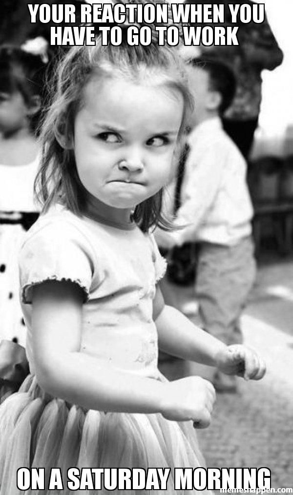 You Reaction When You Have To Go To Work On A Saturday Morning Teacher Humor Funny Pictures Work Memes
