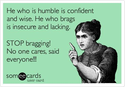 He who is humble is confident and wise. He who brags is insecure and lacking. STOP bragging! NO ONE cares, said everyone!!! lol right tryin to damn hard