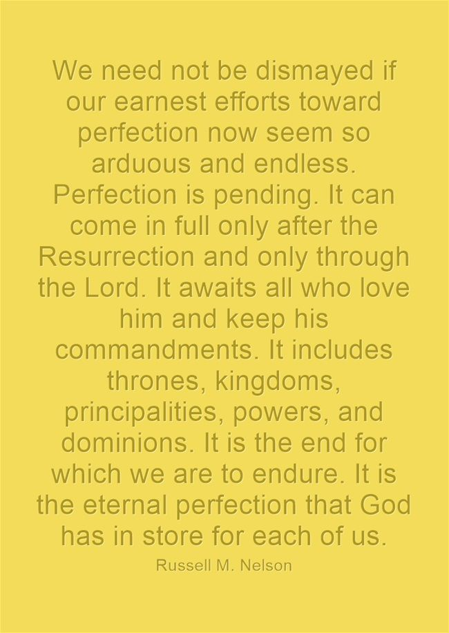 We need not be dismayed if our earnest efforts toward perfection now seem so arduous and endless. Perfection is pending. It can come in full only after the Resurrection and only through the Lord. It awaits all who love him and keep his commandments. It includes thrones, kingdoms, principalities, powers, and dominions. It is the end for which we are to endure. It is the eternal perfection that God has in store for each of us.
