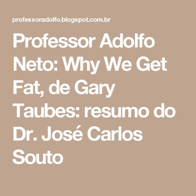 Professor Adolfo Neto: Why We Get Fat, de Gary Taubes: resumo do Dr. José Carlos Souto
