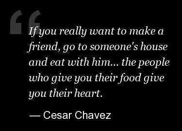 """""""If you really want to make a friend, go to someone's house and eat with him... the people who give you their food give you their heart."""" - Cesar Chavez"""
