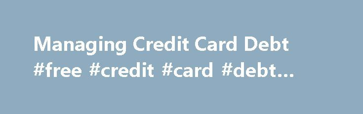 Managing Credit Card Debt #free #credit #card #debt #relief http://zimbabwe.nef2.com/managing-credit-card-debt-free-credit-card-debt-relief/  # Managing Credit Card Debt Millions of American struggle under a load of high credit card debt. If you are having trouble paying your credit card bills or are worried about high credit card balances, don't hide your head in the sand. Instead, learn what you can do to better manage your credit card debt. Sometimes, with strict budgeting and…