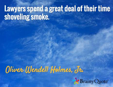 Lawyers spend a great deal of their time shoveling smoke. / Oliver Wendell Holmes, Jr.
