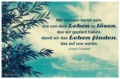Mein Papa sagt...   Wir müssen bereit sein, uns von dem Leben zu lösen, das wir geplant haben, damit wir das Leben finden, das auf uns wartet.  Joseph Campbell    Weisheiten und Zitate TÄGLICH NEU auf www.MeinPapasagt.de