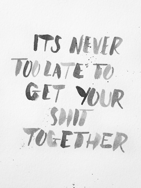 Love it, so true! ...'It's never too late to get your shit together'