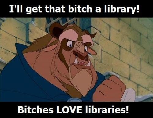 I'll get that bitch a library! Bitches LOVE libraries!Libraries, Heart, Beautiful, Book, So True, So Funny, Disney, The Beast, True Stories