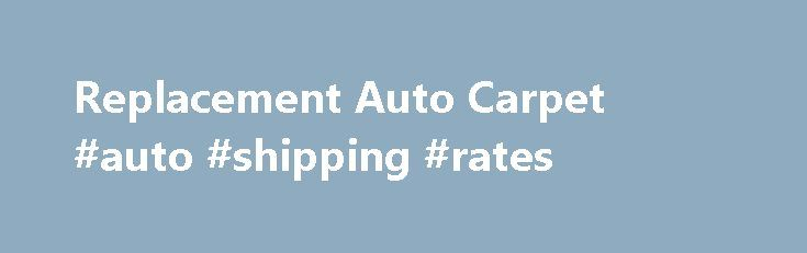 Replacement Auto Carpet #auto #shipping #rates http://autos.remmont.com/replacement-auto-carpet-auto-shipping-rates/  #auto carpet kits # Replacement Auto Carpet & Vinyl Floor Mats You've done all you could to keep the carpets in your vehicle looking clean and new. But they're not... Read more >The post Replacement Auto Carpet #auto #shipping #rates appeared first on Auto.